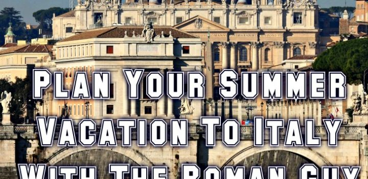 Plan Your Summer Vacation To Italy With The Roman Guy – Why We Keep Coming Back!