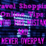 Travel Shopping Online Tips: Avoid This Mistake to Get What You Want and Never Overpay