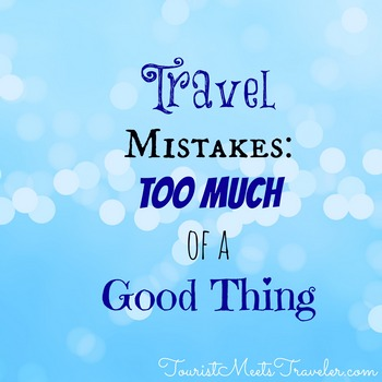 Travel Mistakes: Too Much of a Good Thing